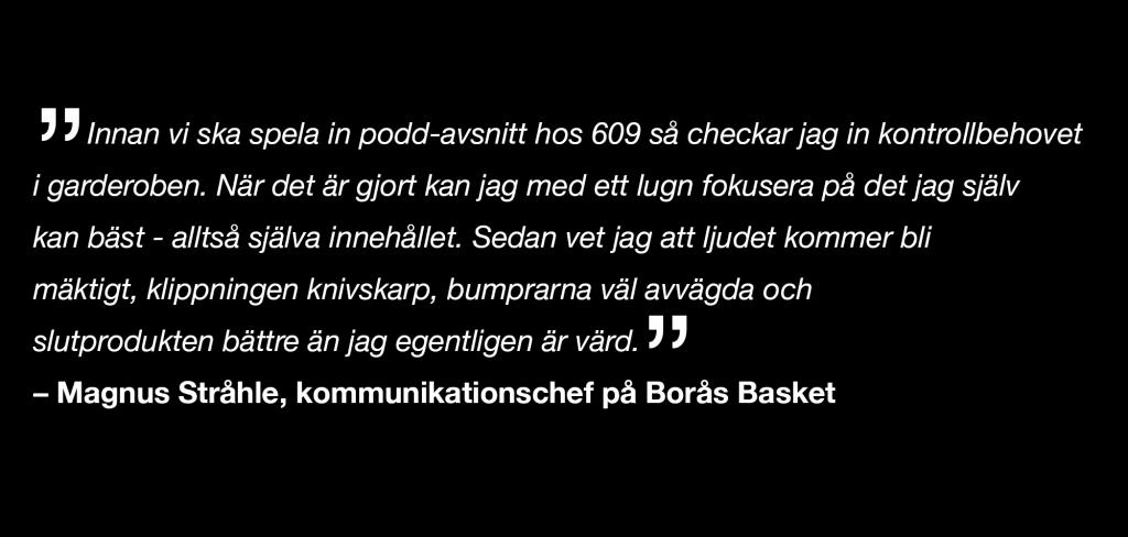 """""""Innan vi ska spela in podd-avsnitt hos 609 så checkar jag in kontrollbehovet  i garderoben. När det är gjort kan jag med ett lugn fokusera på det jag själv  kan bäst - alltså själva innehållet. Sedan vet jag att ljudet kommer bli  mäktigt, klippningen knivskarp, bumprarna väl avvägda och  slutprodukten bättre än jag egentligen är värd."""" – Magnus Stråhle, kommunikationschef på Borås Basket"""